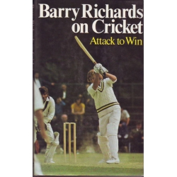 Barry Richards On Cricket: Attack to Win. With a Foreword by Sir Donald Bradman by Barry Richards